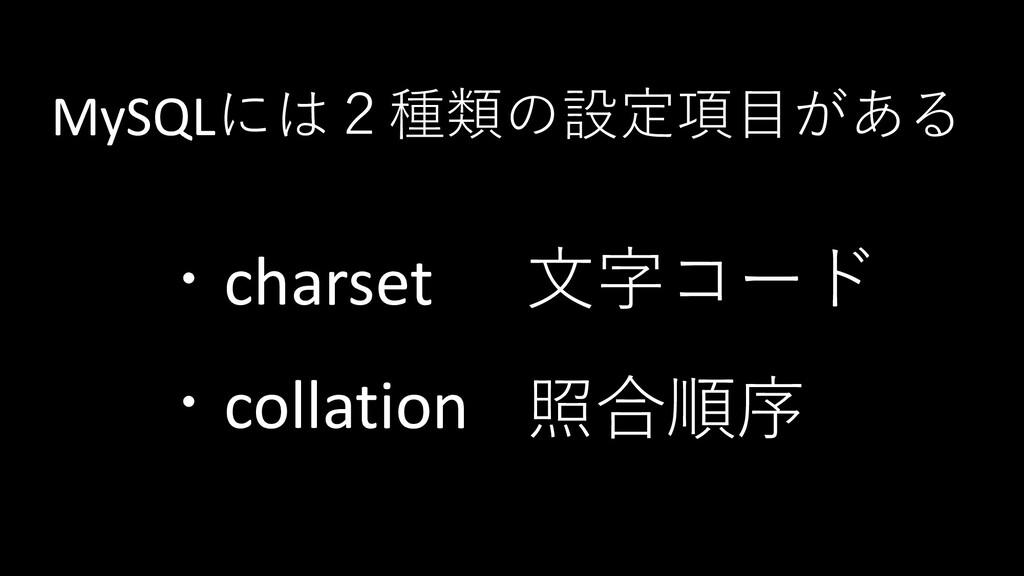 MySQLには2種類の設定項目がある ・charset ・collation 文字コード 照合...