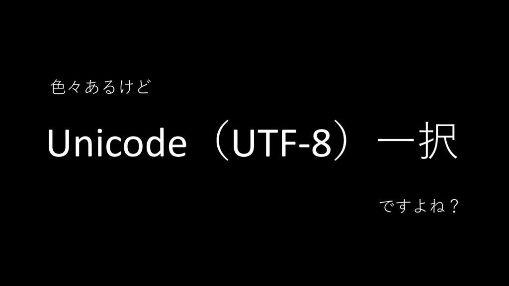 Unicode(UTF-8)一択 色々あるけど ですよね?