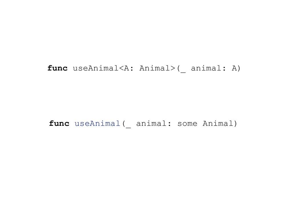 func useAnimal<A: Animal>(_ animal: A) func use...