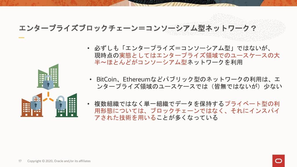 エンタープライズブロックチェーン=コンソーシアム型ネットワーク? • 必ずしも「エンタープライ...