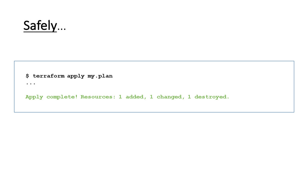 Safely… $ terraform apply my.plan ... Apply com...