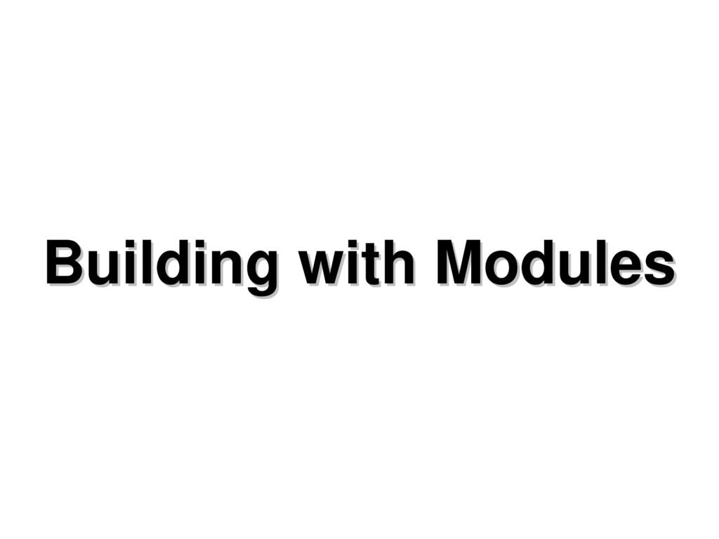 Building with Modules Building with Modules