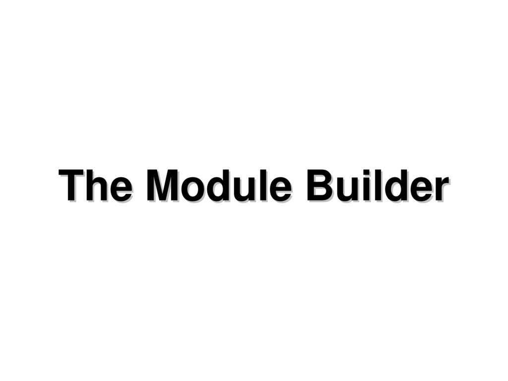 The Module Builder The Module Builder