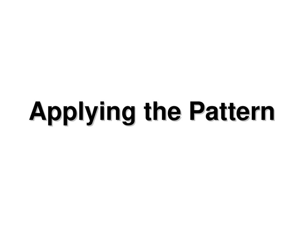 Applying the Pattern Applying the Pattern