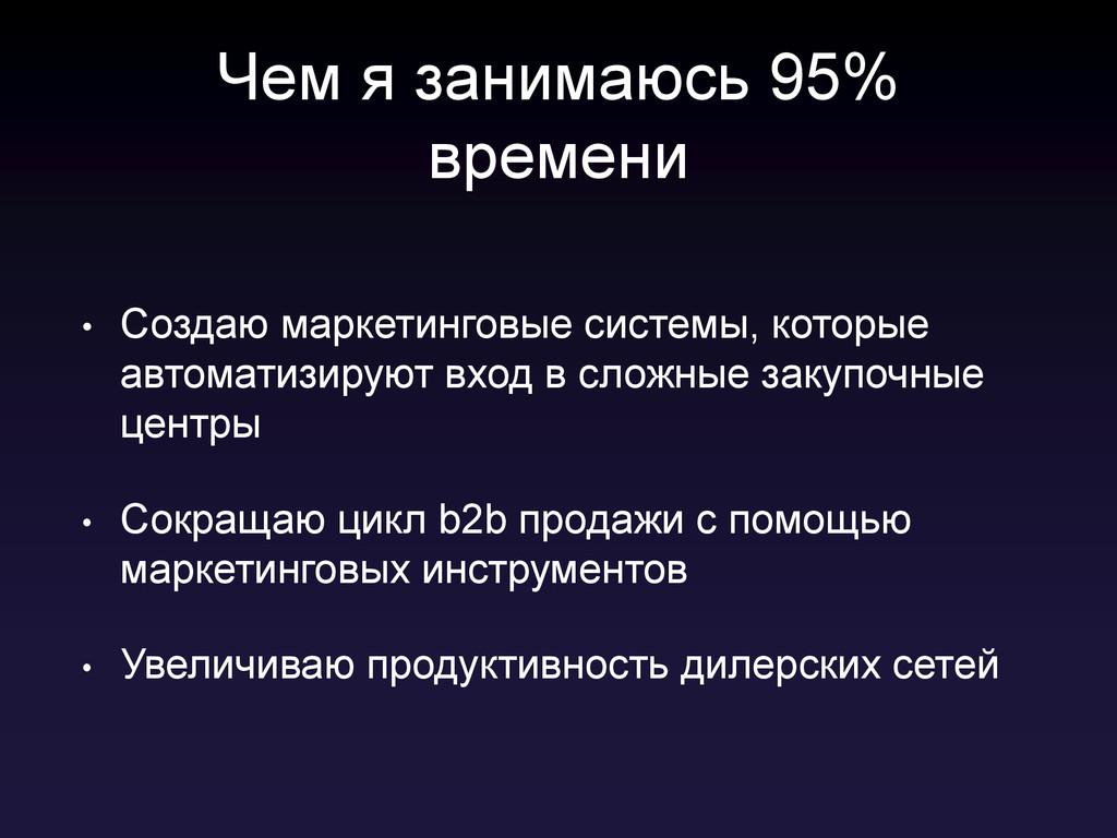 Чем я занимаюсь 95% времени • Создаю маркетинго...