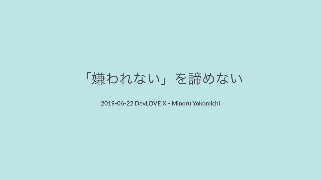 ʮݏΘΕͳ͍ʯΛఘΊͳ͍ 2019-06-22 DevLOVE X - Minoru Yoko...