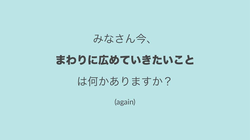 Έͳ͞Μࠓɺ ·ΘΓʹΊ͍͖͍ͯͨ͜ͱ Կ͔͋Γ·͔͢ʁ (again)