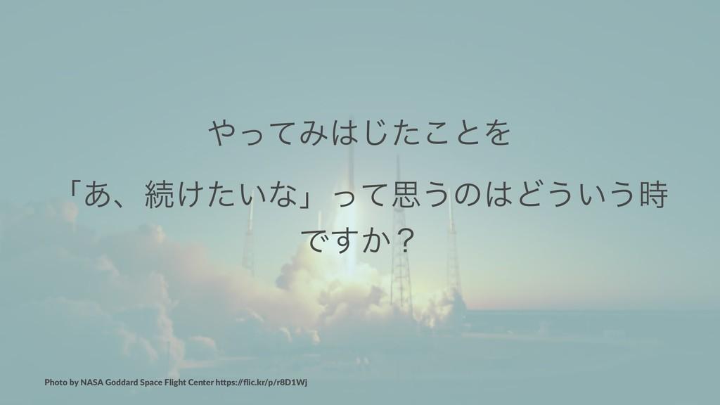 ͬͯΈͨ͜͡ͱΛ ʮ͋ɺଓ͚͍ͨͳʯͬͯࢥ͏ͷͲ͏͍͏ Ͱ͔͢ʁ Photo by N...