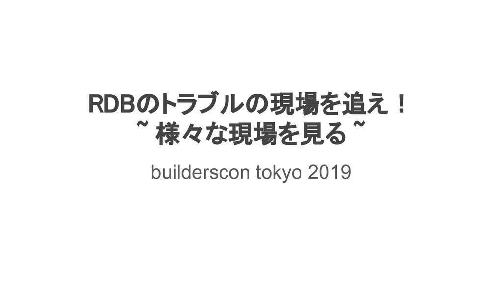RDBのトラブルの現場を追え! ~ 様々な現場を見る ~ builderscon toky...