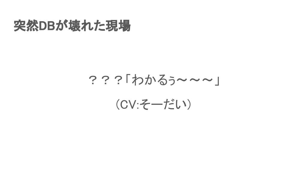 突然DBが壊れた現場  ???「わかるぅ〜〜〜」 (CV:そーだい)