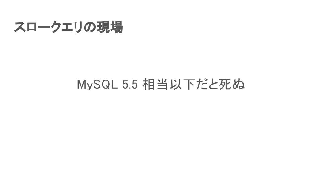 スロークエリの現場 MySQL 5.5 相当以下だと死ぬ