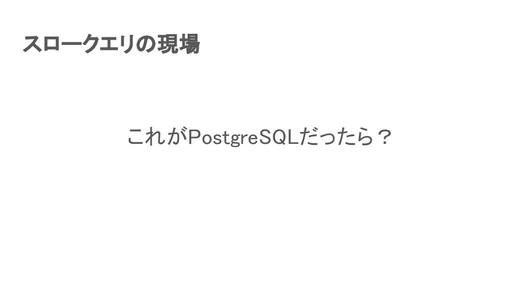 スロークエリの現場 これがPostgreSQLだったら?