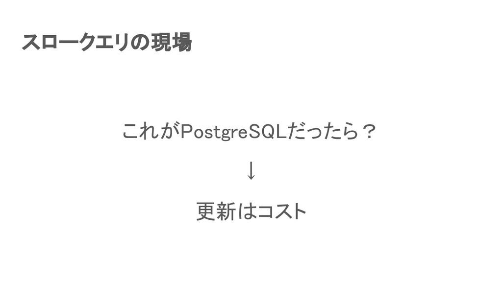 スロークエリの現場 これがPostgreSQLだったら? ↓ 更新はコスト