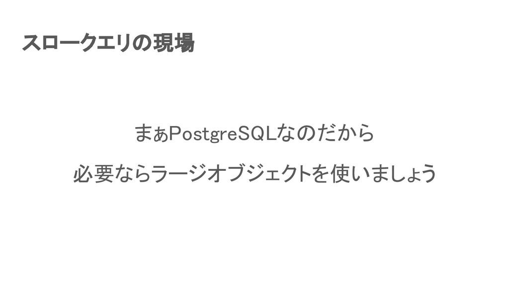 スロークエリの現場 まぁPostgreSQLなのだから 必要ならラージオブジェクトを使いま...