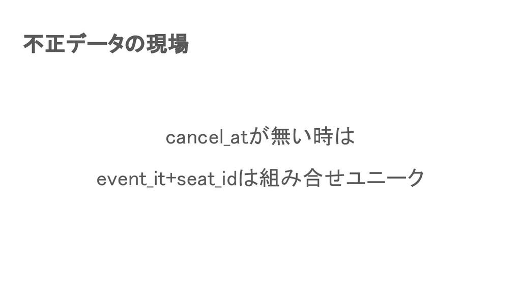 不正データの現場 cancel_atが無い時は event_it+seat_idは組み合せ...