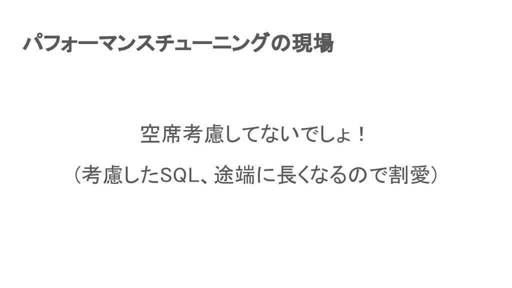 パフォーマンスチューニングの現場 空席考慮してないでしょ! (考慮したSQL、途端に長くな...