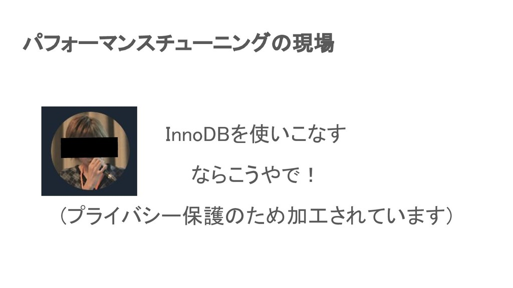 パフォーマンスチューニングの現場 InnoDBを使いこなす ならこうやで! (プライバシ...