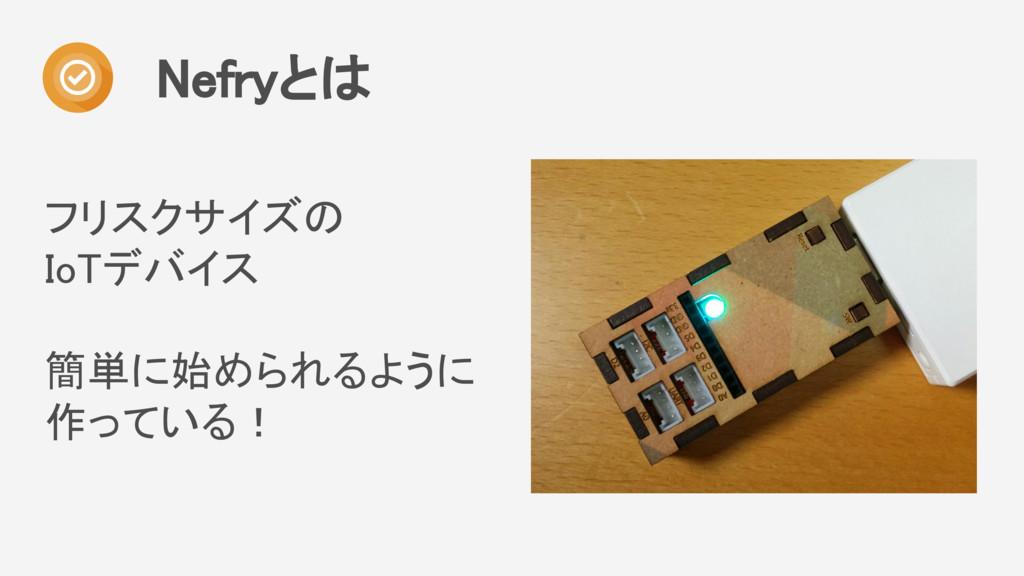 フリスクサイズの IoTデバイス 簡単に始められるように 作っている! Nefryとは
