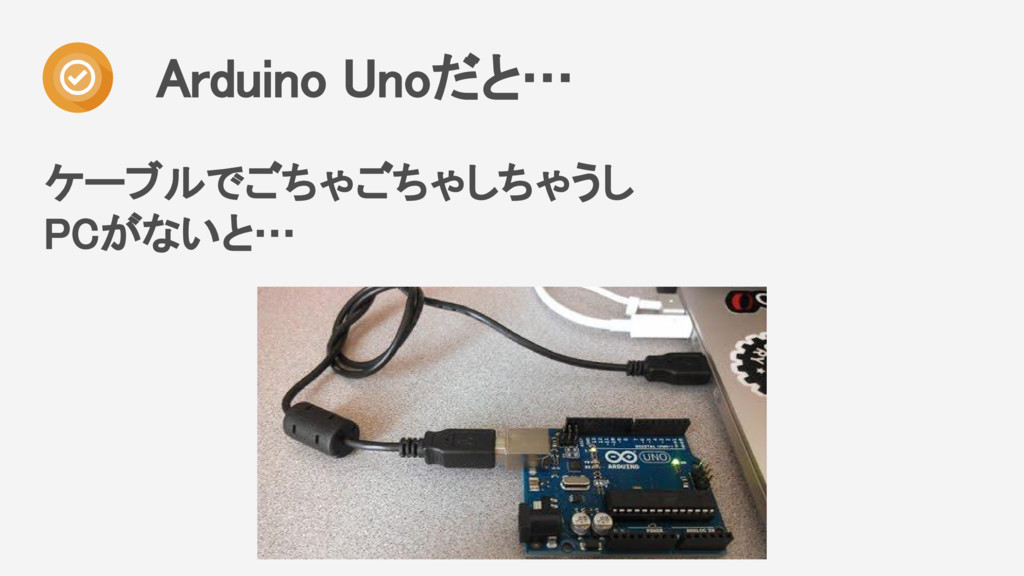 ケーブルでごちゃごちゃしちゃうし PCがないと… Arduino Unoだと…