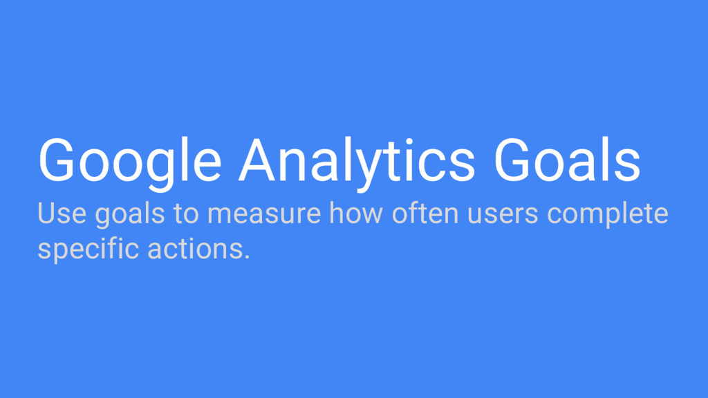 Google Analytics Goals Use goals to measure how...