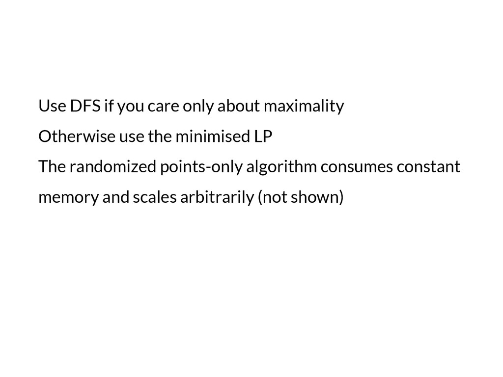 Use DFS if you care only about maximality Other...