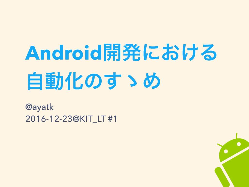 Android։ൃʹ͓͚Δ ࣗಈԽͷ͢ʍΊ @ayatk 2016-12-23@KIT_LT ...