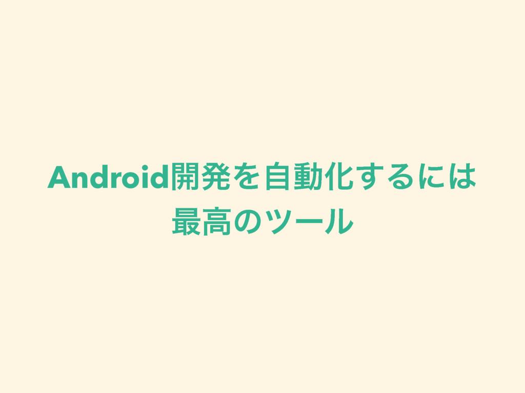 Android։ൃΛࣗಈԽ͢Δʹ ࠷ߴͷπʔϧ