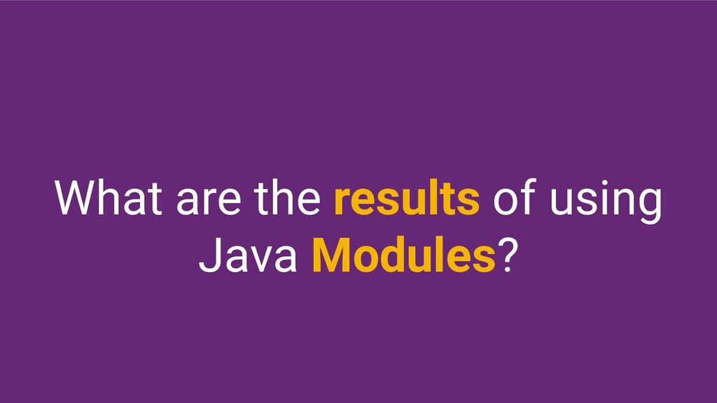 What are the results of using Java Modules?