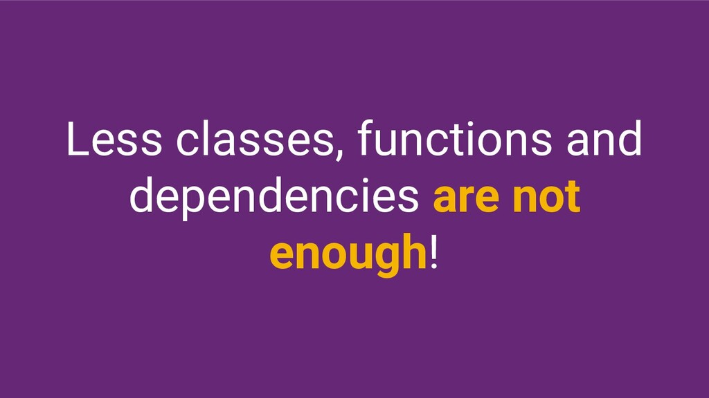 Less classes, functions and dependencies are no...