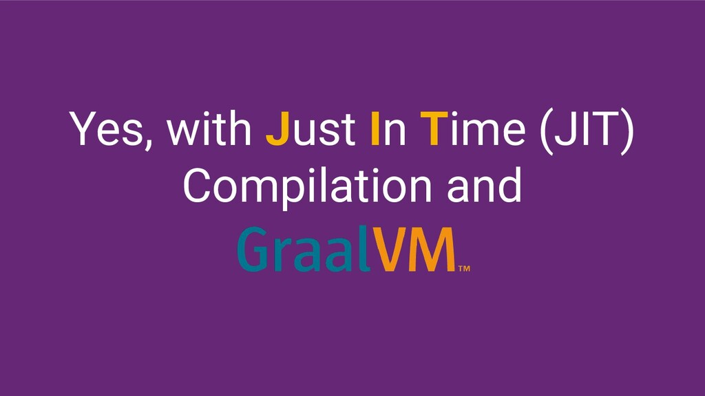 Yes, with Just In Time (JIT) Compilation and