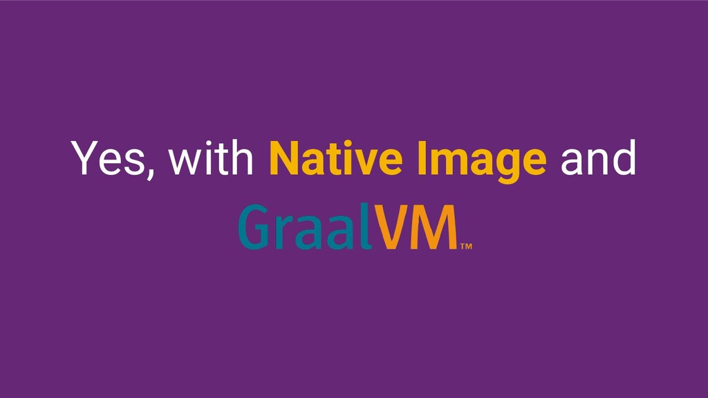 Yes, with Native Image and