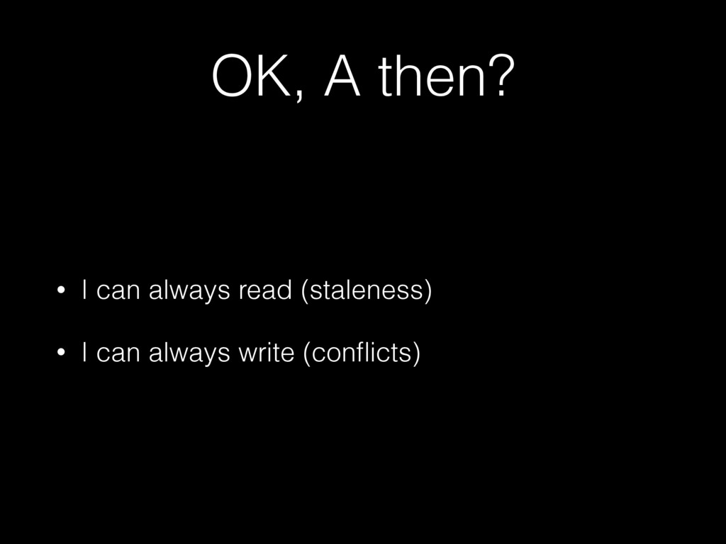 OK, A then? • I can always read (staleness) • I...