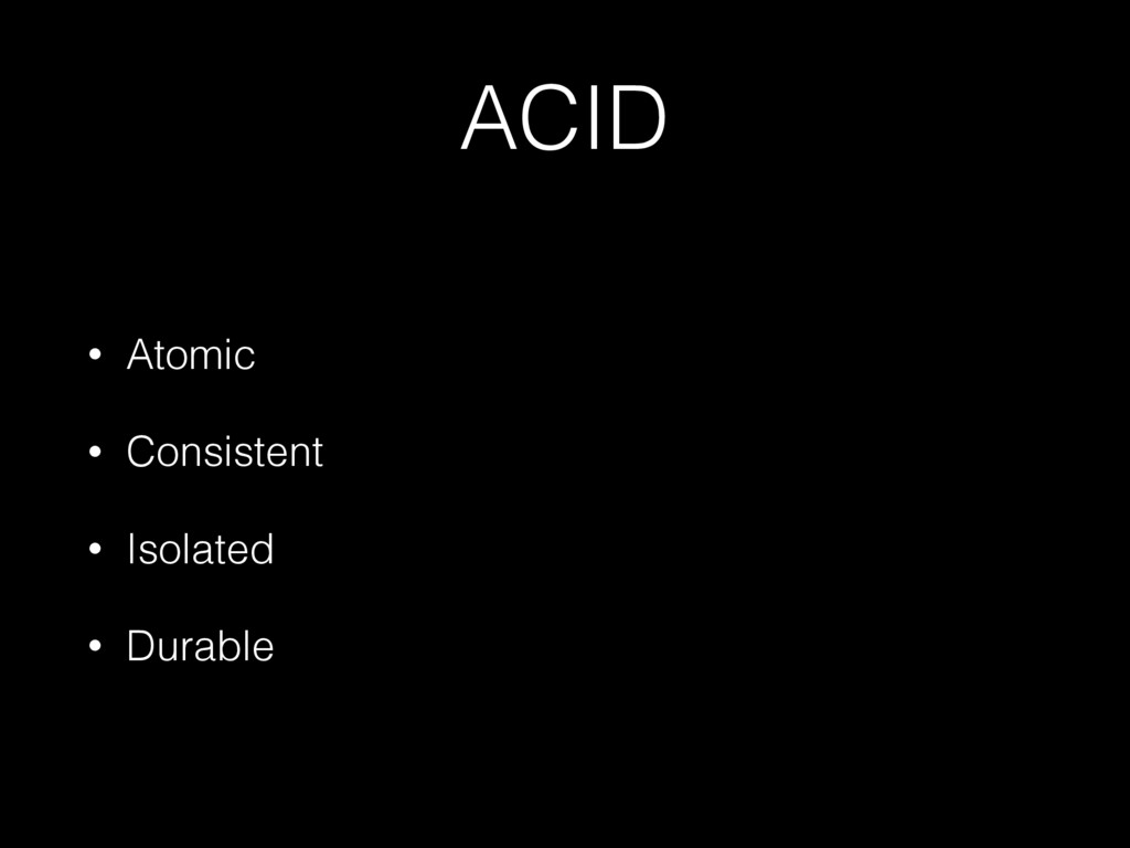 ACID • Atomic • Consistent • Isolated • Durable