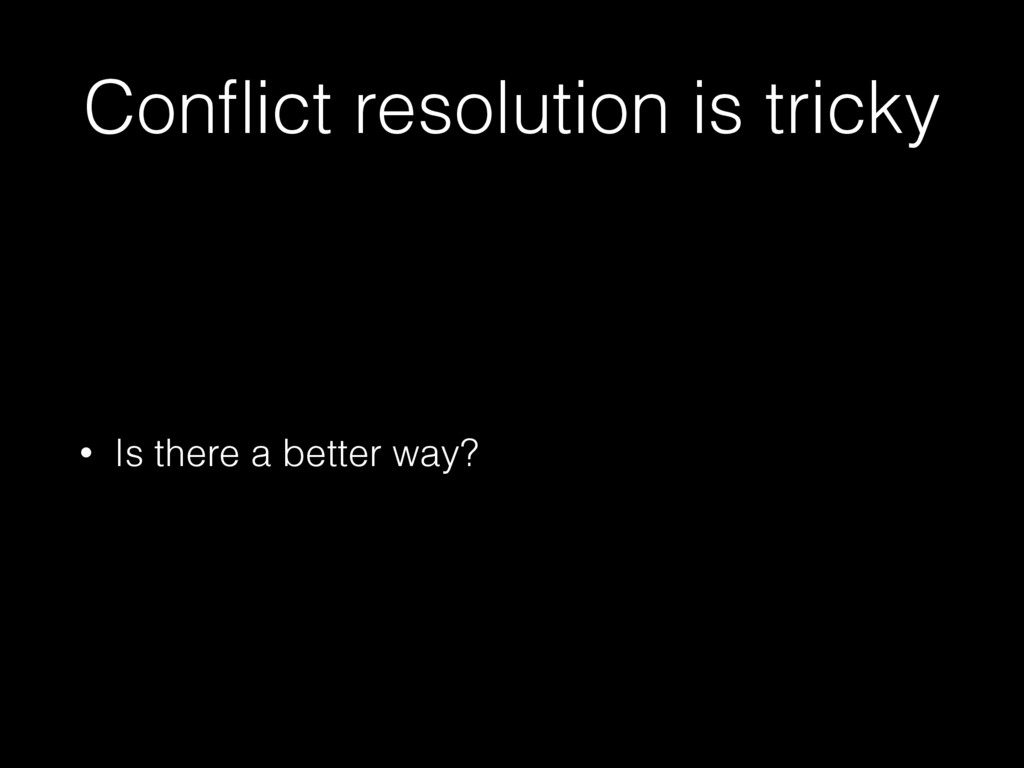 Conflict resolution is tricky • Is there a bette...