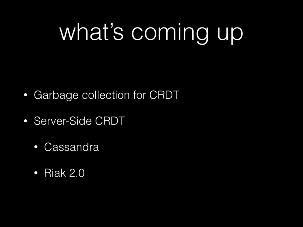 what's coming up • Garbage collection for CRDT ...