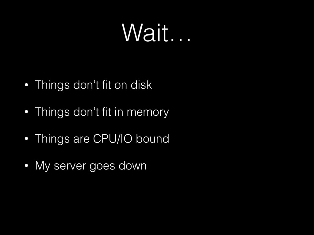 Wait… • Things don't fit on disk • Things don't ...