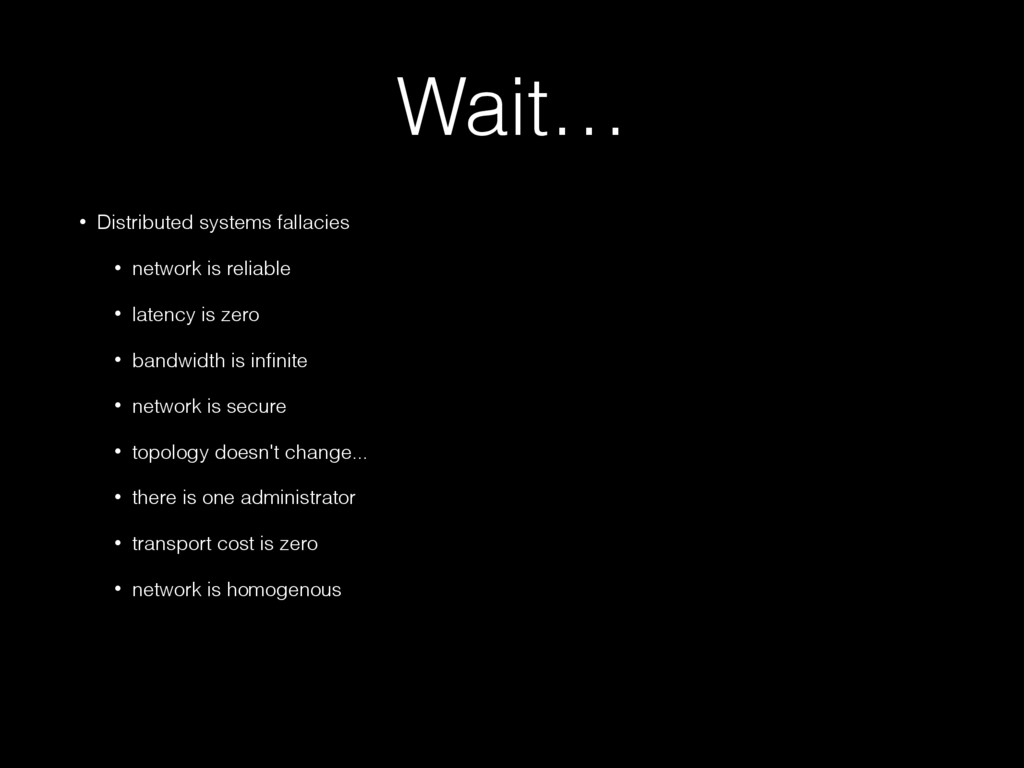 Wait… • Distributed systems fallacies • network...