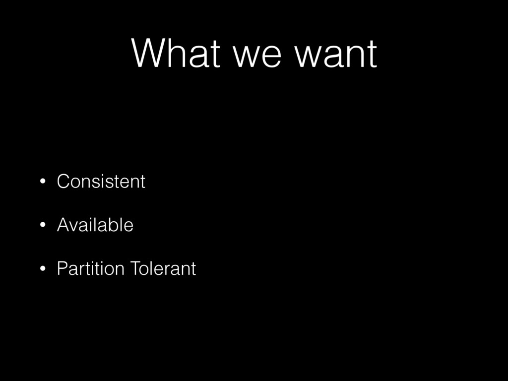 What we want • Consistent • Available • Partiti...