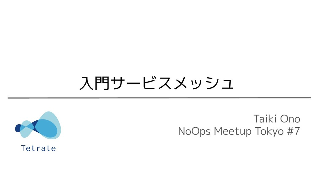 Taiki Ono NoOps Meetup Tokyo #7 入門サービスメッシュ