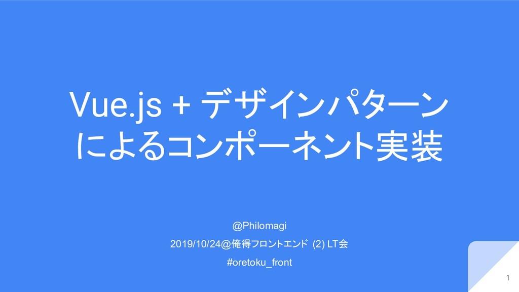 Vue.js + デザインパターン によるコンポーネント実装 1 @Philomagi 201...