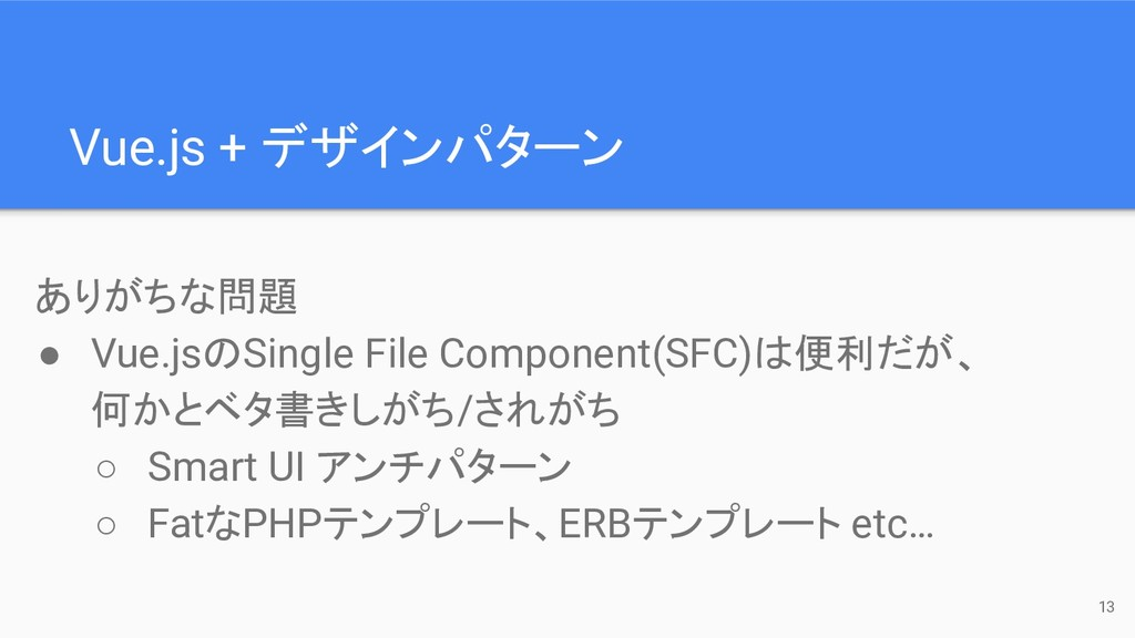 Vue.js + デザインパターン 13 ありがちな問題 ● Vue.jsのSingle Fi...