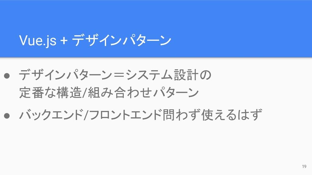 Vue.js + デザインパターン 19 ● デザインパターン=システム設計の 定番な構造/組...