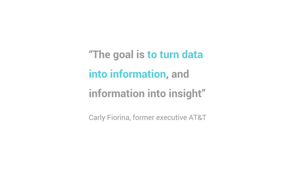 """""""The goal is to turn data into information, and..."""