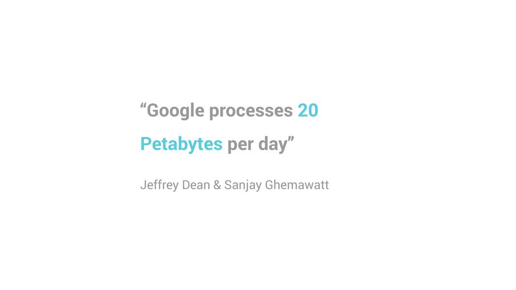 """Google processes 20 Petabytes per day"" ! Jeffr..."