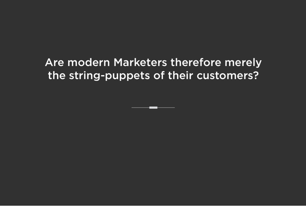 Are modern Marketers therefore merely the strin...
