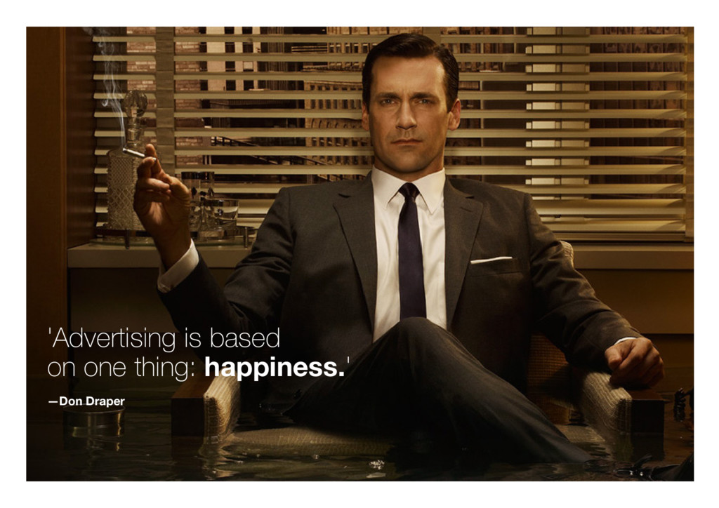 'Advertising is based on one thing: happiness.'...
