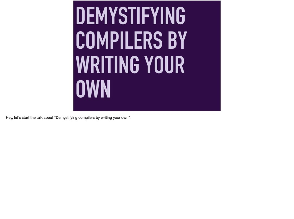 DEMYSTIFYING COMPILERS BY WRITING YOUR OWN Hey,...