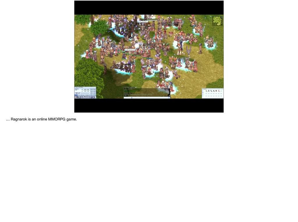 … Ragnarok is an online MMORPG game.