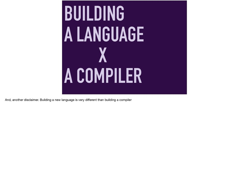 BUILDING A LANGUAGE X A COMPILER And, another d...