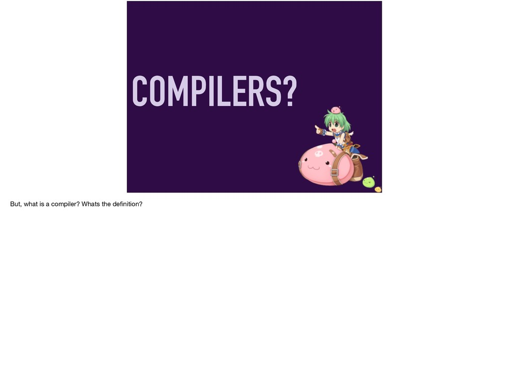 COMPILERS? But, what is a compiler? Whats the d...